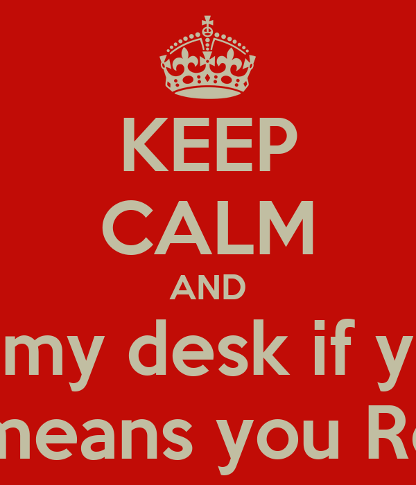 KEEP CALM AND clean up my desk if you use it! this means you Roger!