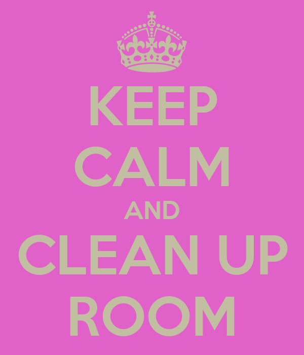 KEEP CALM AND CLEAN UP ROOM