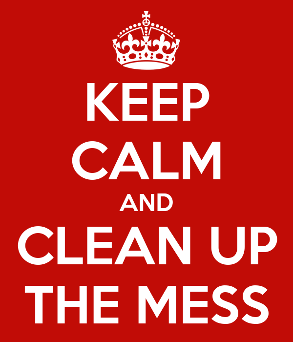 KEEP CALM AND CLEAN UP THE MESS