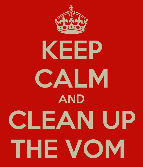 KEEP CALM AND CLEAN UP THE VOM