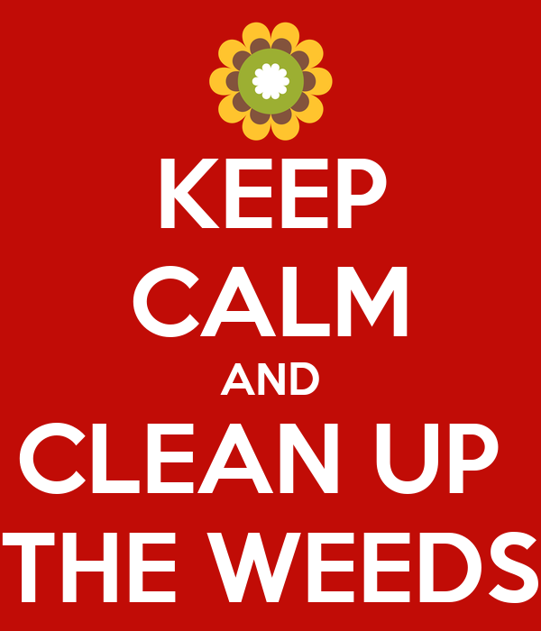 KEEP CALM AND CLEAN UP  THE WEEDS