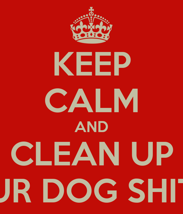 KEEP CALM AND CLEAN UP UR DOG SHIT
