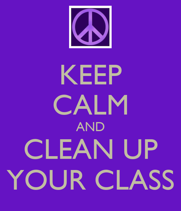 KEEP CALM AND CLEAN UP YOUR CLASS