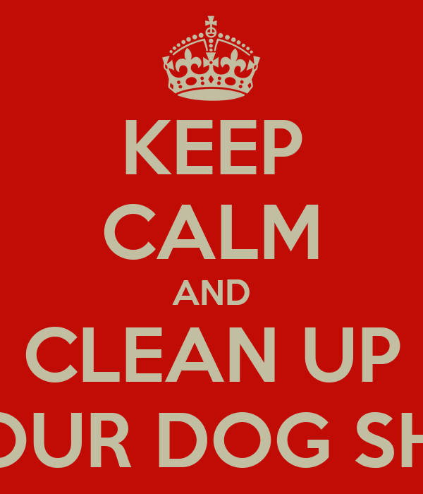 KEEP CALM AND CLEAN UP YOUR DOG SHIT