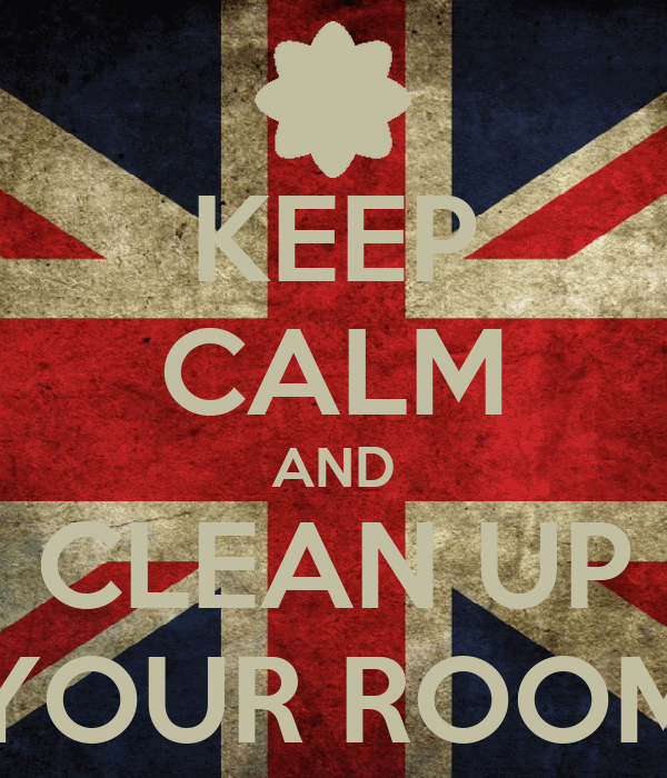 KEEP CALM AND CLEAN UP YOUR ROOM