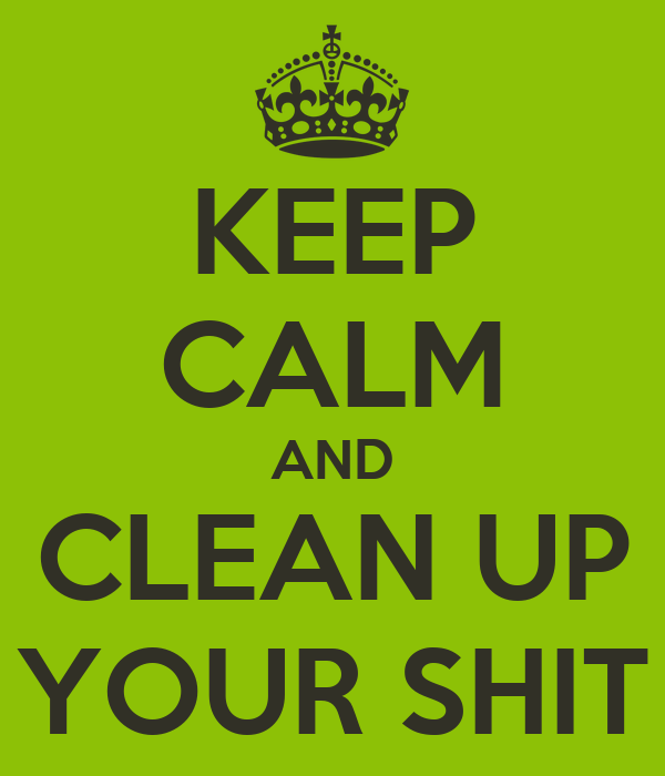 KEEP CALM AND CLEAN UP YOUR SHIT