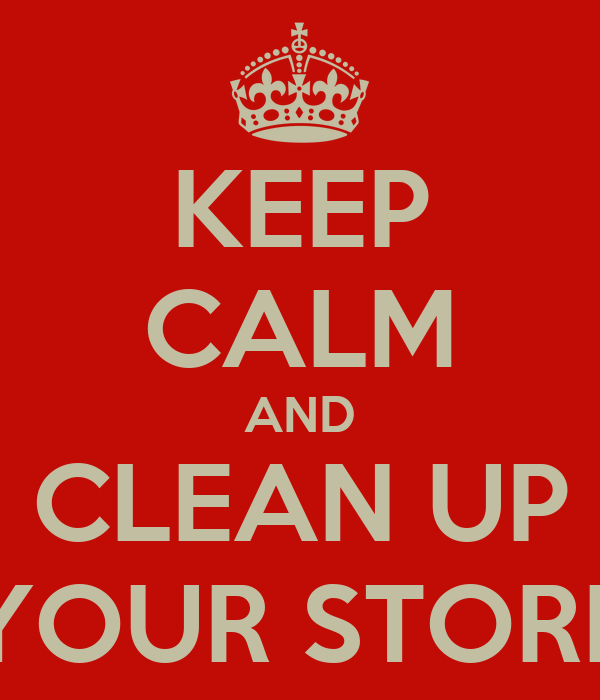 KEEP CALM AND CLEAN UP YOUR STORE