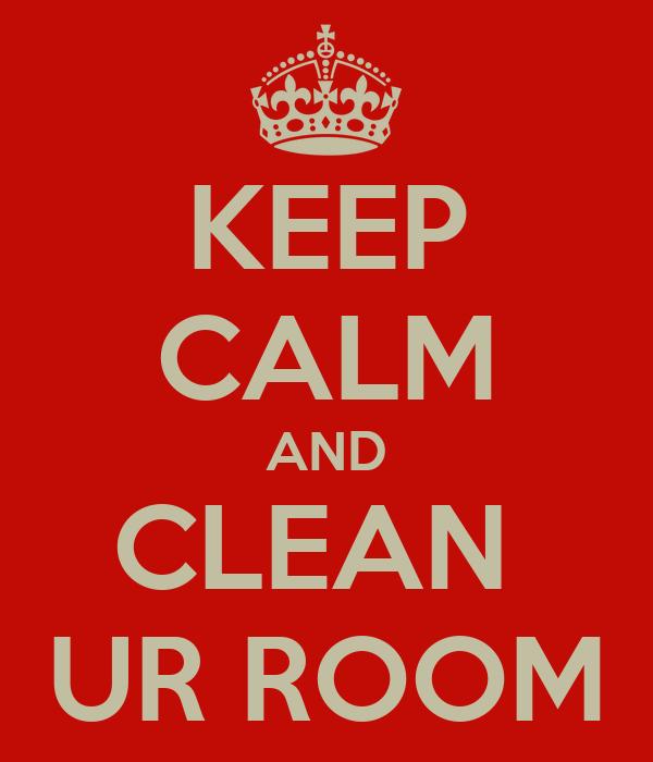 KEEP CALM AND CLEAN  UR ROOM