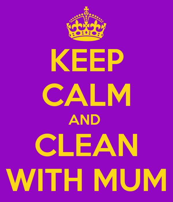 KEEP CALM AND  CLEAN WITH MUM