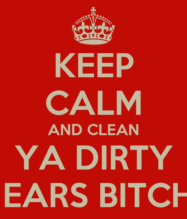 KEEP CALM AND CLEAN  YA DIRTY   EARS BITCH