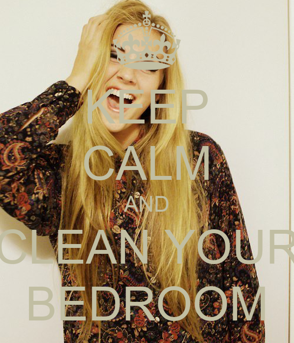 KEEP CALM AND CLEAN YOUR BEDROOM