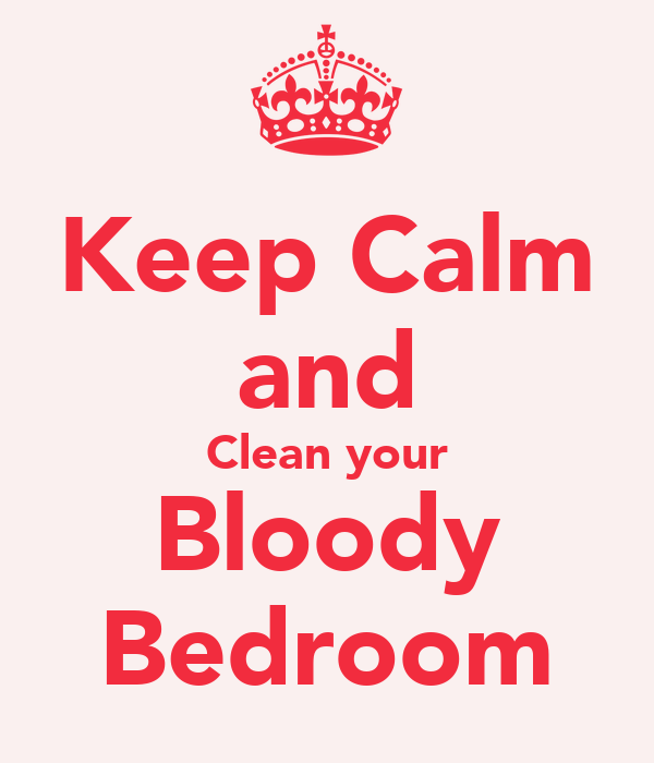 Keep Calm and Clean your Bloody Bedroom