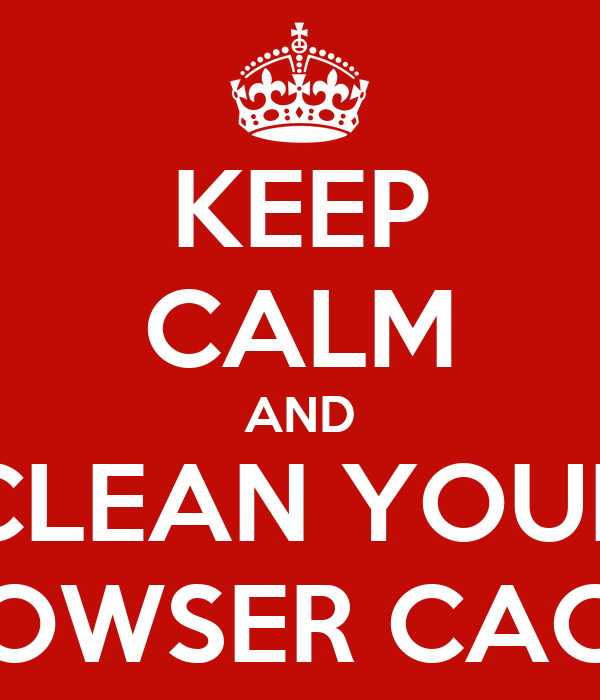 KEEP CALM AND CLEAN YOUR BROWSER CACHE