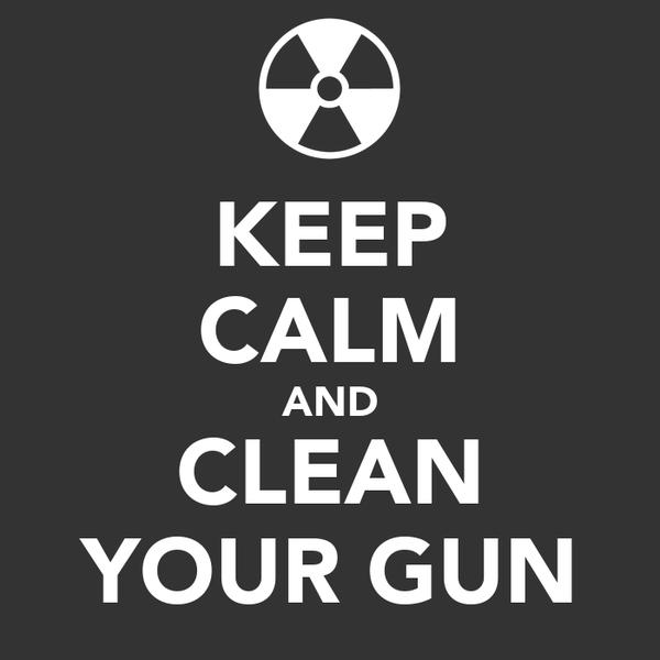 KEEP CALM AND CLEAN YOUR GUN
