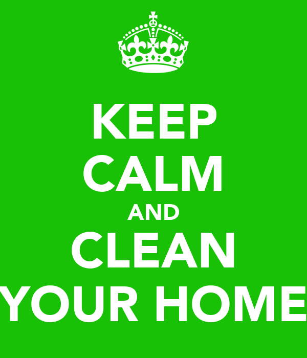 KEEP CALM AND CLEAN YOUR HOME