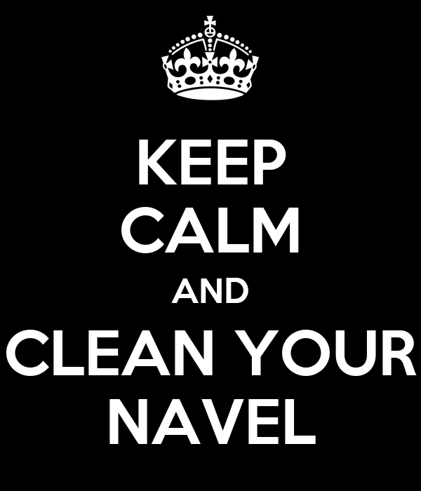 KEEP CALM AND CLEAN YOUR NAVEL