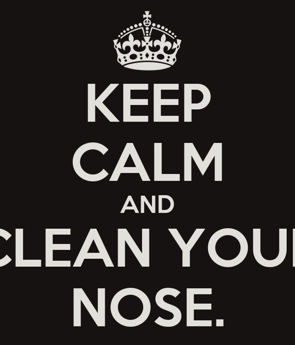 KEEP CALM AND CLEAN YOUR NOSE.