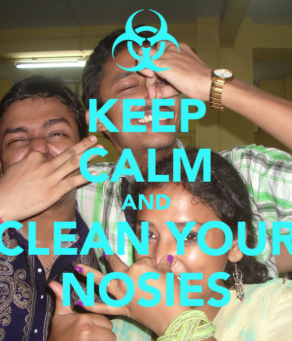 KEEP CALM AND CLEAN YOUR NOSIES