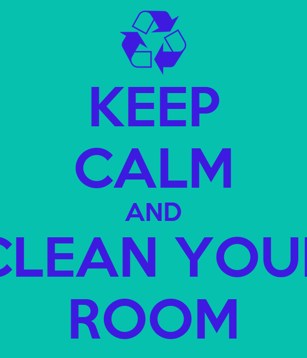 KEEP CALM AND CLEAN YOUR ROOM