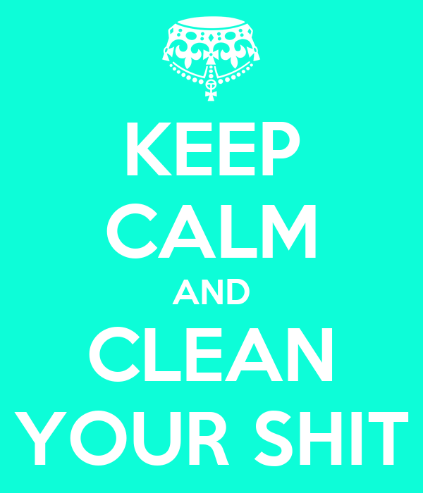 KEEP CALM AND CLEAN YOUR SHIT
