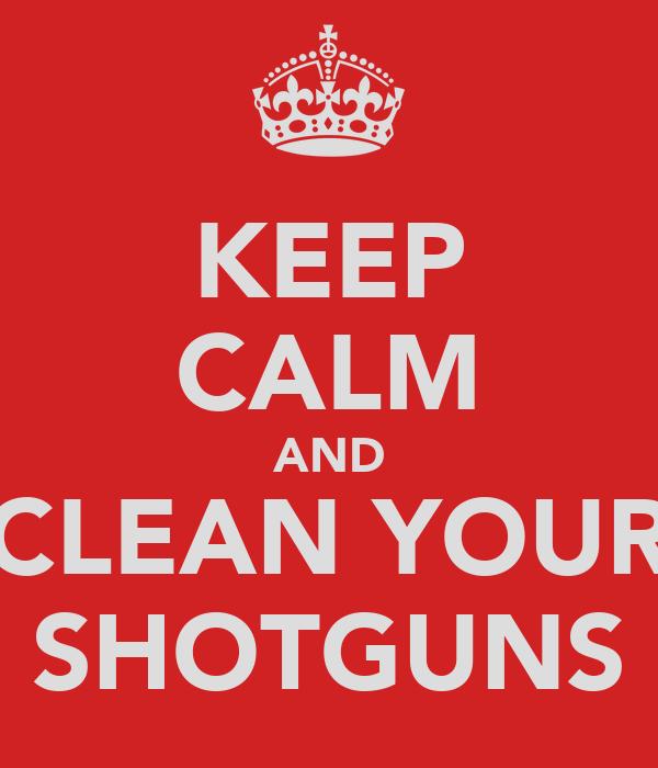 KEEP CALM AND CLEAN YOUR SHOTGUNS