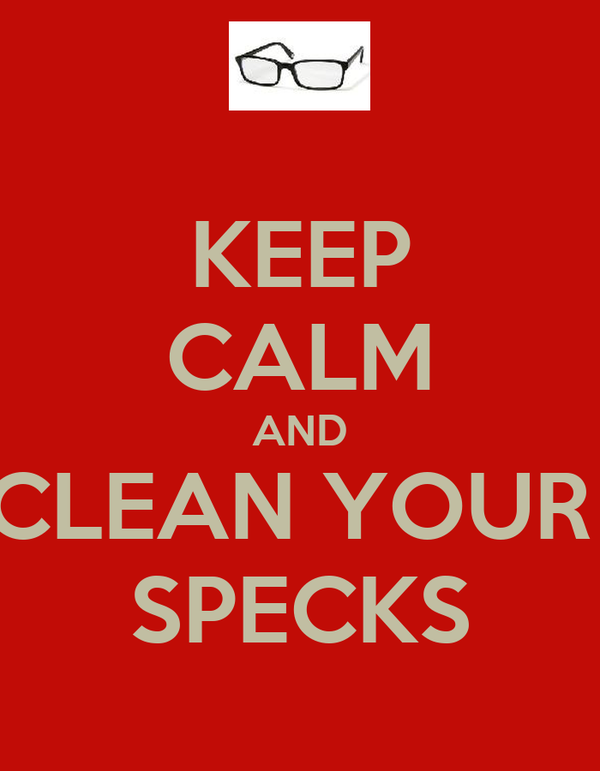 KEEP CALM AND CLEAN YOUR  SPECKS