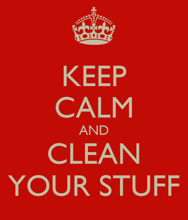 KEEP CALM AND CLEAN YOUR STUFF