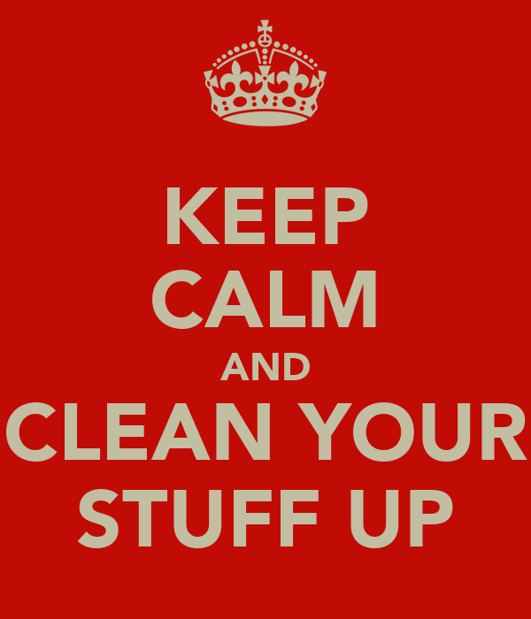 KEEP CALM AND CLEAN YOUR STUFF UP
