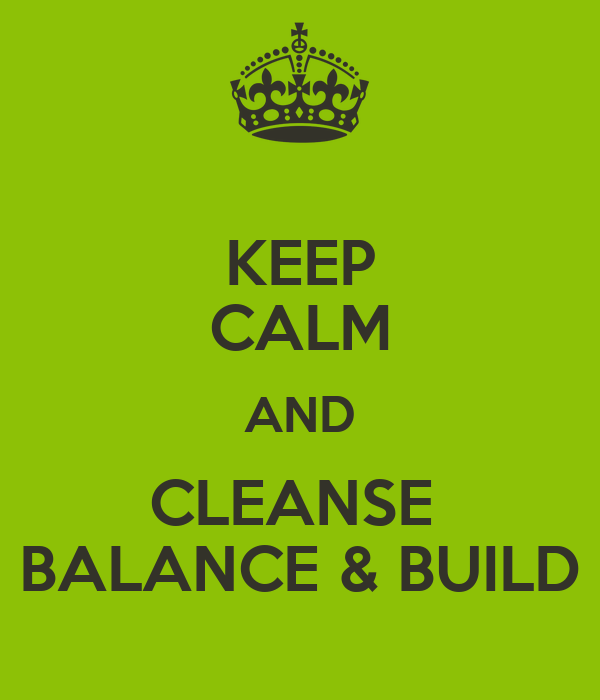 KEEP CALM AND CLEANSE  BALANCE & BUILD