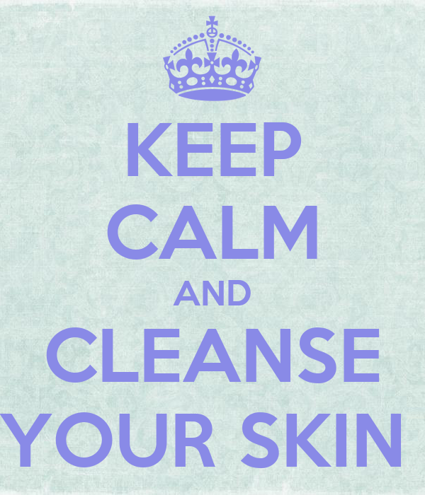 KEEP CALM AND CLEANSE YOUR SKIN
