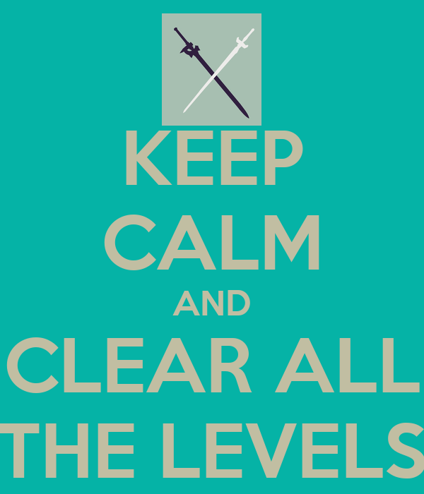 KEEP CALM AND CLEAR ALL THE LEVELS