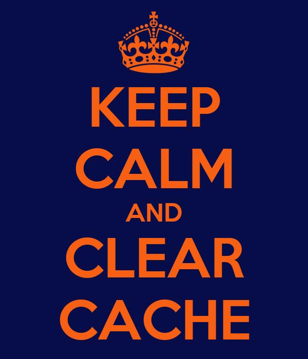 KEEP CALM AND CLEAR CACHE