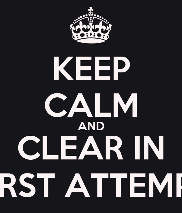 KEEP CALM AND CLEAR IN FIRST ATTEMPT