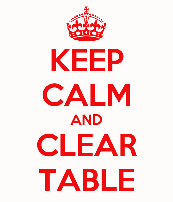 KEEP CALM AND CLEAR TABLE