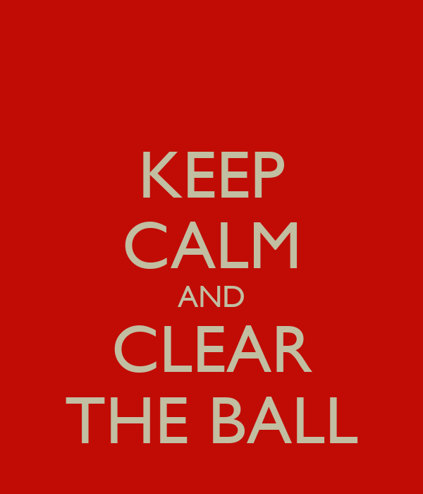 KEEP CALM AND CLEAR THE BALL