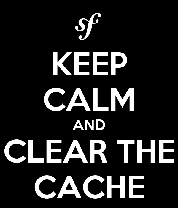 KEEP CALM AND CLEAR THE CACHE