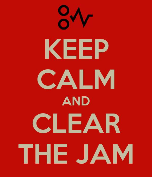 KEEP CALM AND CLEAR THE JAM