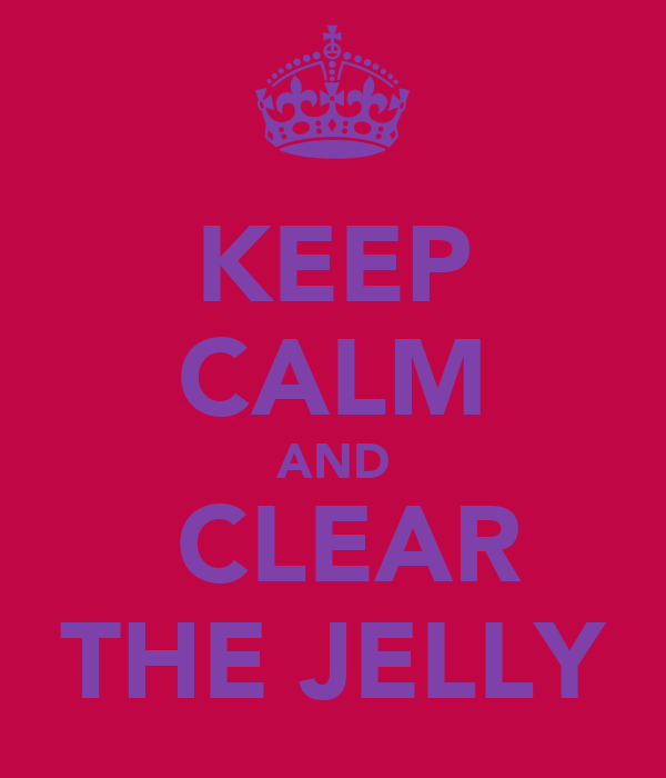 KEEP CALM AND  CLEAR THE JELLY