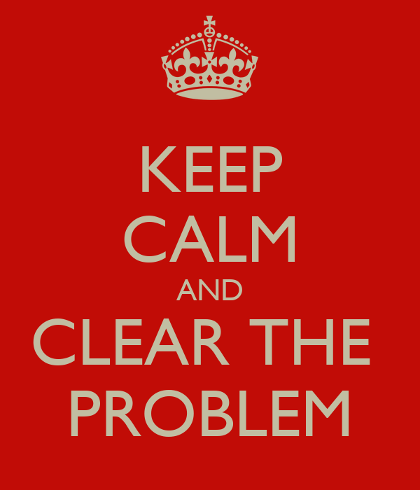 KEEP CALM AND CLEAR THE  PROBLEM