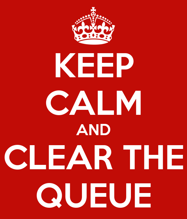 KEEP CALM AND CLEAR THE QUEUE