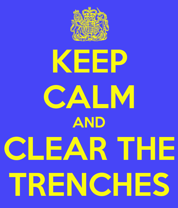KEEP CALM AND CLEAR THE TRENCHES