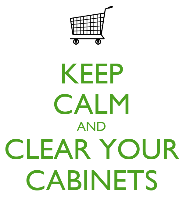 KEEP CALM AND CLEAR YOUR CABINETS