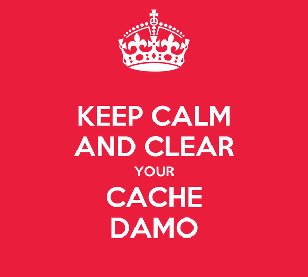 KEEP CALM AND CLEAR YOUR CACHE DAMO
