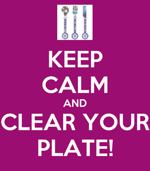 KEEP CALM AND CLEAR YOUR PLATE!