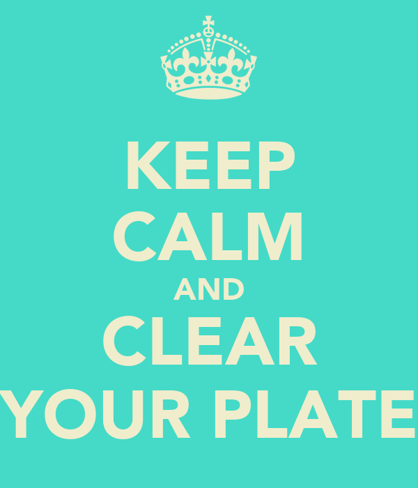 KEEP CALM AND CLEAR YOUR PLATE