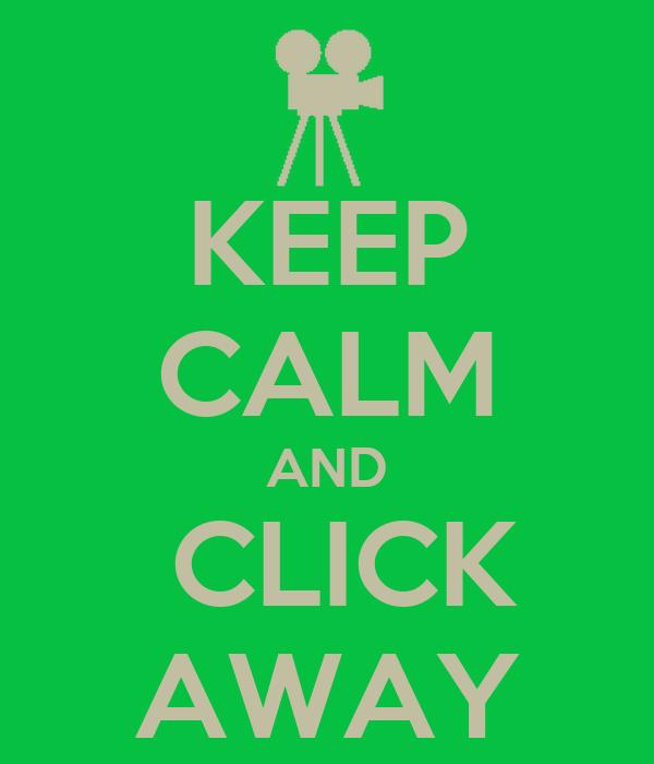 KEEP CALM AND  CLICK AWAY