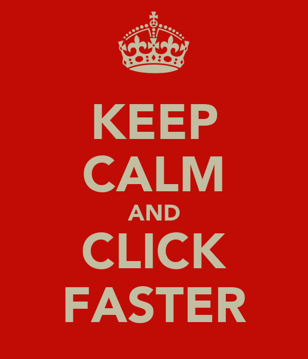 KEEP CALM AND CLICK FASTER