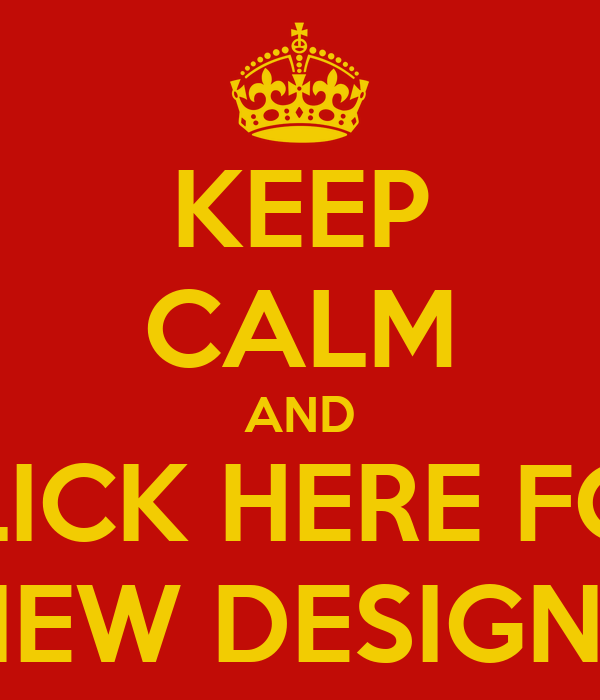 KEEP CALM AND CLICK HERE FOR NEW DESIGNS
