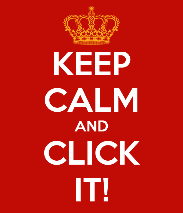 KEEP CALM AND CLICK IT!