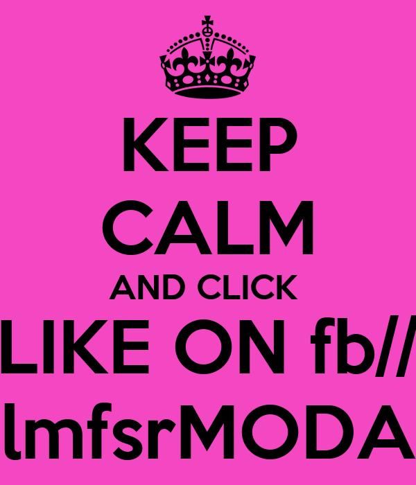 KEEP CALM AND CLICK  LIKE ON fb// lmfsrMODA
